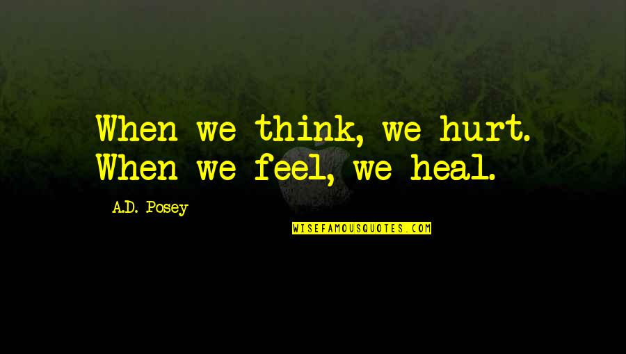 When You Feel Hurt Quotes By A.D. Posey: When we think, we hurt. When we feel,