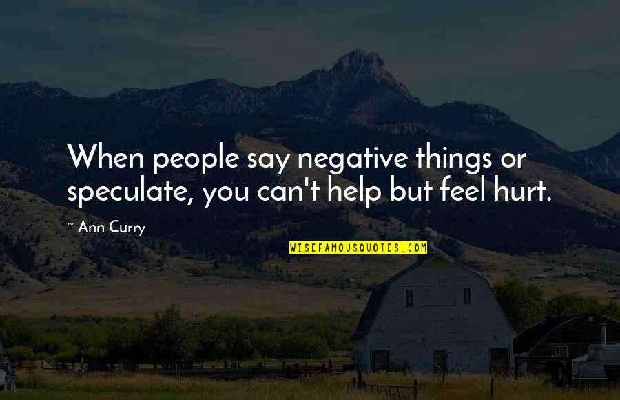 When You Feel Hurt Quotes By Ann Curry: When people say negative things or speculate, you