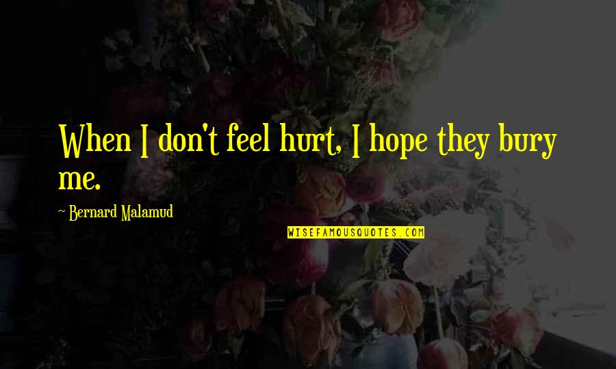 When You Feel Hurt Quotes By Bernard Malamud: When I don't feel hurt, I hope they