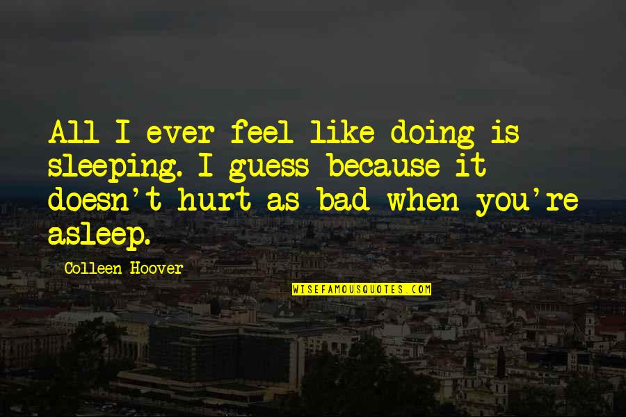 When You Feel Hurt Quotes By Colleen Hoover: All I ever feel like doing is sleeping.