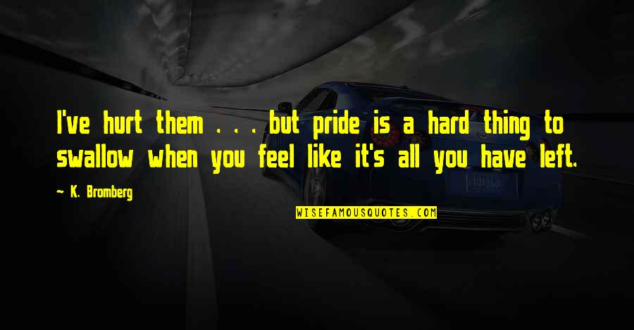 When You Feel Hurt Quotes By K. Bromberg: I've hurt them . . . but pride