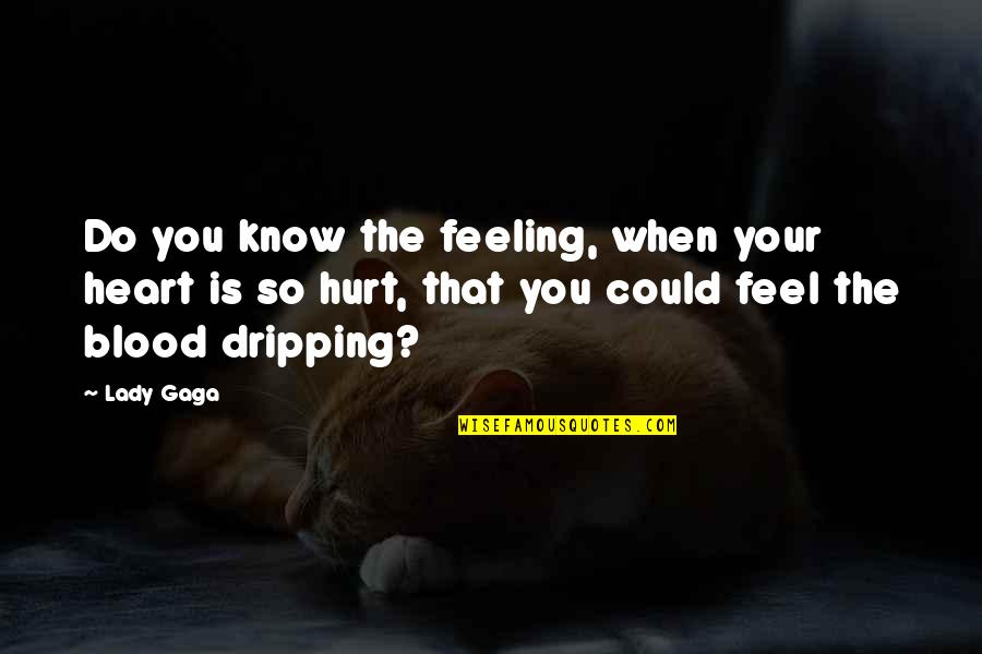When You Feel Hurt Quotes By Lady Gaga: Do you know the feeling, when your heart