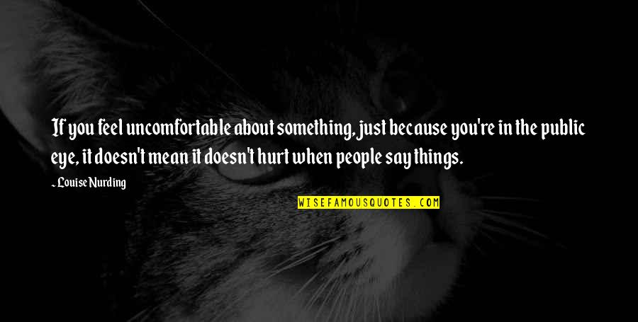 When You Feel Hurt Quotes By Louise Nurding: If you feel uncomfortable about something, just because
