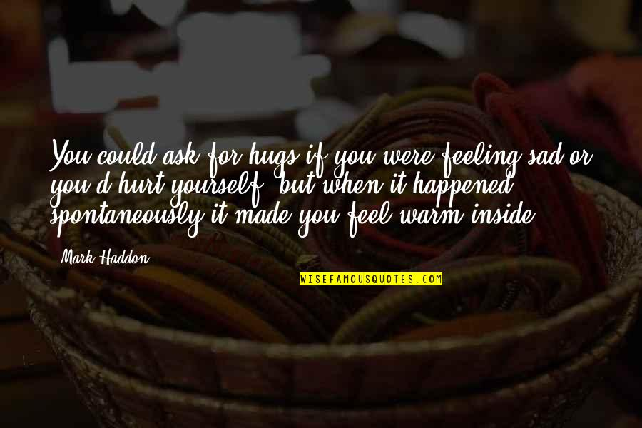 When You Feel Hurt Quotes By Mark Haddon: You could ask for hugs if you were