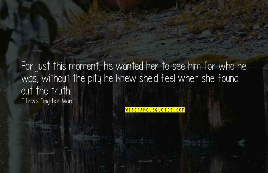 When You Feel Hurt Quotes By Travis Neighbor Ward: For just this moment, he wanted her to