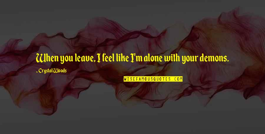 When You Feel So Alone Quotes By Crystal Woods: When you leave, I feel like I'm alone