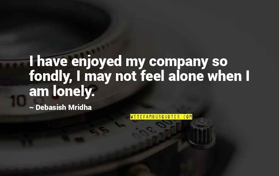 When You Feel So Alone Quotes By Debasish Mridha: I have enjoyed my company so fondly, I