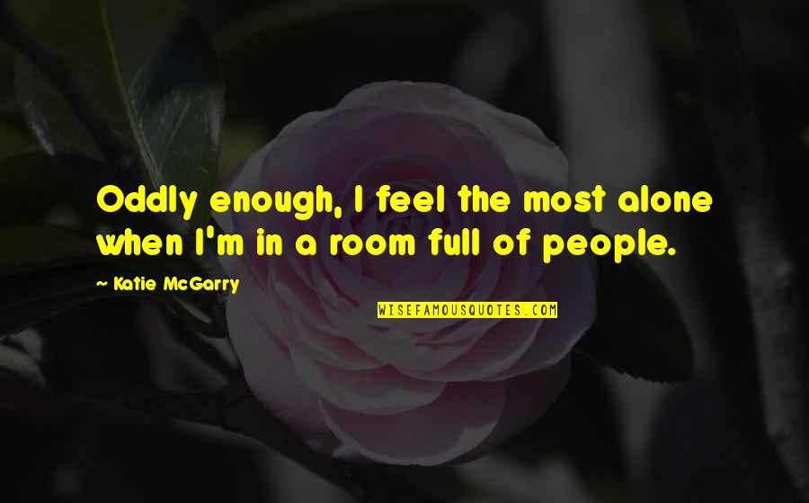 When You Feel So Alone Quotes By Katie McGarry: Oddly enough, I feel the most alone when