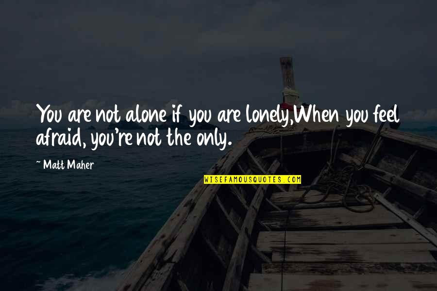 When You Feel So Alone Quotes By Matt Maher: You are not alone if you are lonely,When