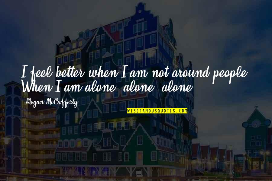 When You Feel So Alone Quotes By Megan McCafferty: I feel better when I am not around