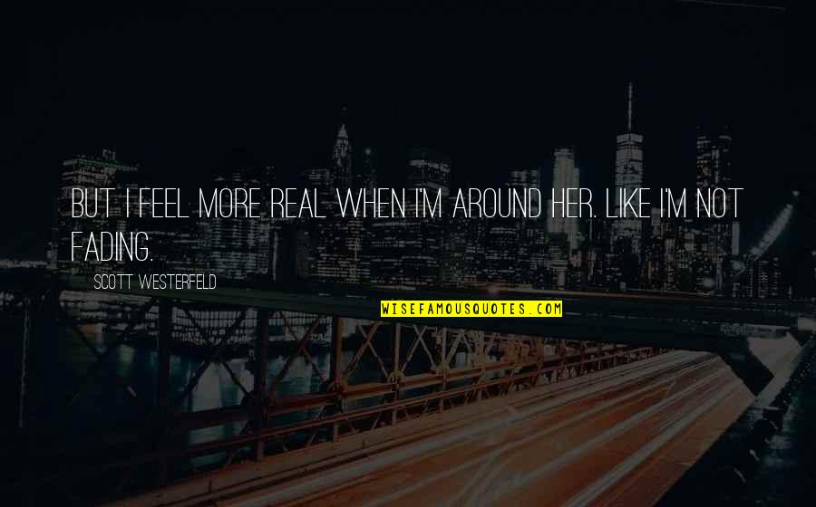 When You Feel So Alone Quotes By Scott Westerfeld: But I feel more real when I'm around