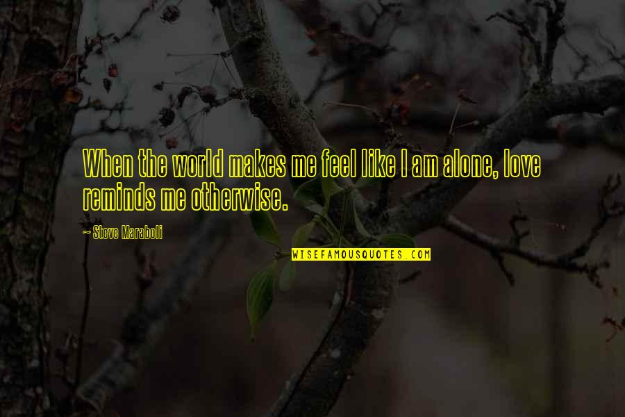 When You Feel So Alone Quotes By Steve Maraboli: When the world makes me feel like I