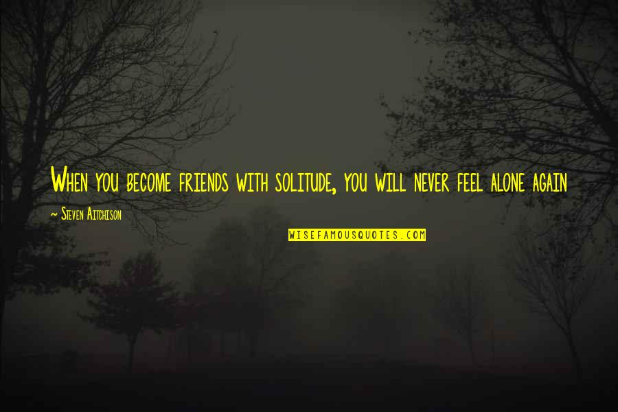 When You Feel So Alone Quotes By Steven Aitchison: When you become friends with solitude, you will