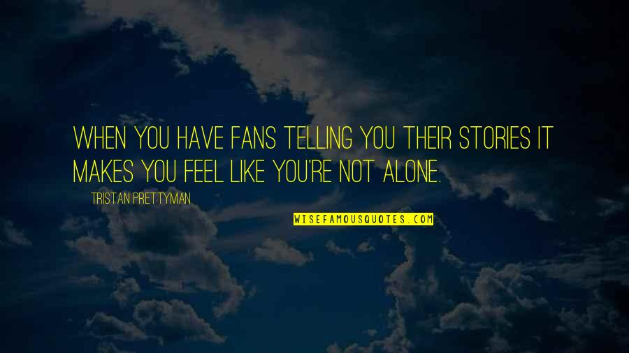 When You Feel So Alone Quotes By Tristan Prettyman: When you have fans telling you their stories