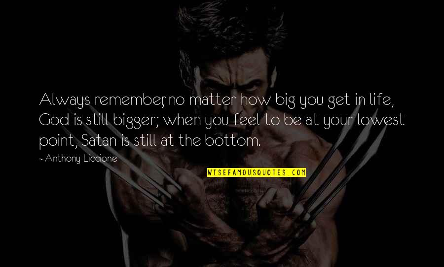 When You Feel So Low Quotes By Anthony Liccione: Always remember, no matter how big you get