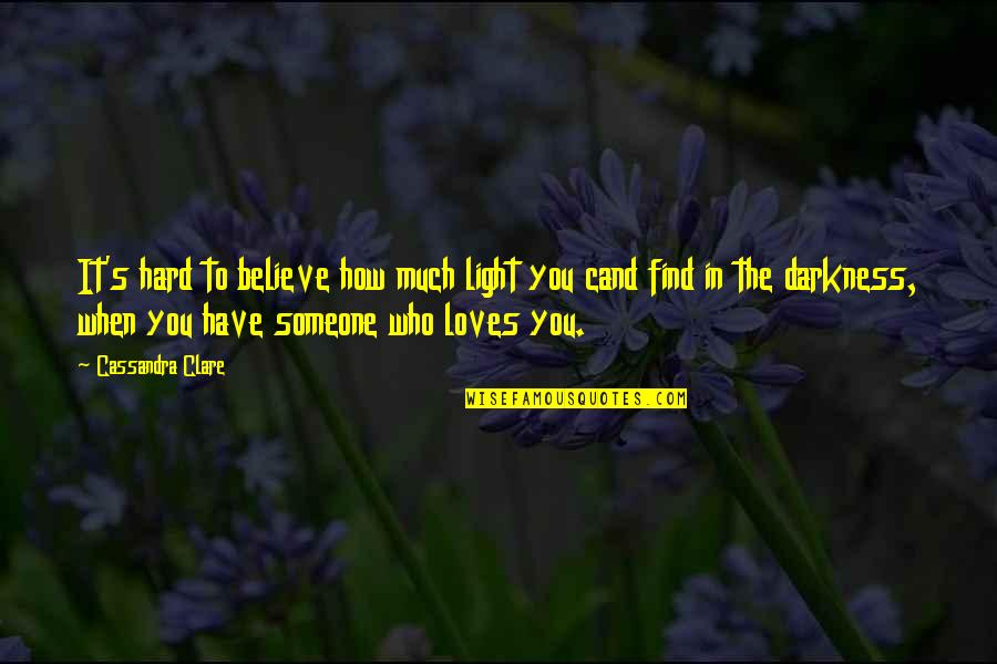 When You Find That Someone Quotes By Cassandra Clare: It's hard to believe how much light you