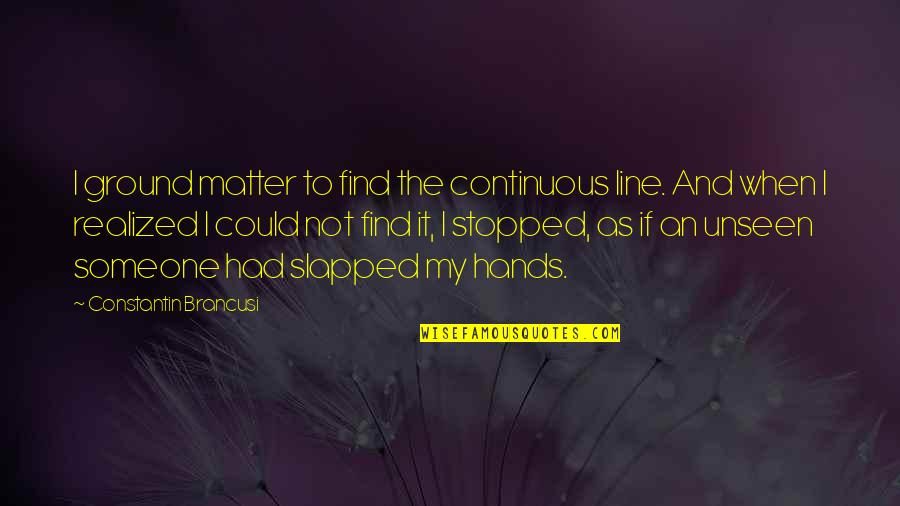 When You Find That Someone Quotes By Constantin Brancusi: I ground matter to find the continuous line.
