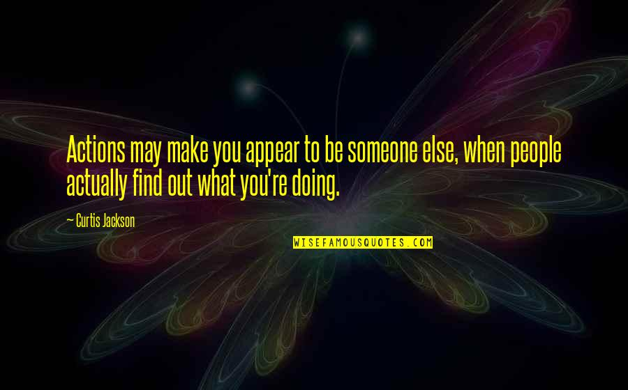 When You Find That Someone Quotes By Curtis Jackson: Actions may make you appear to be someone