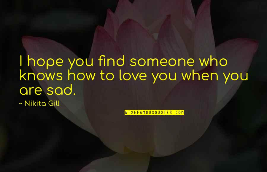 When You Find That Someone Quotes By Nikita Gill: I hope you find someone who knows how