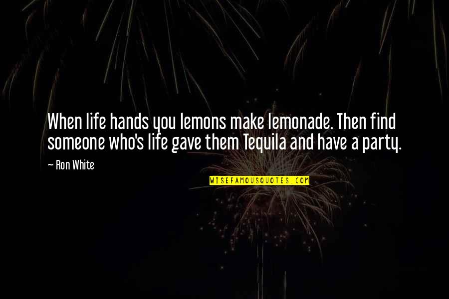 When You Find That Someone Quotes By Ron White: When life hands you lemons make lemonade. Then