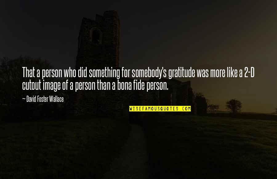 When You Have Nothing Left Quotes By David Foster Wallace: That a person who did something for somebody's
