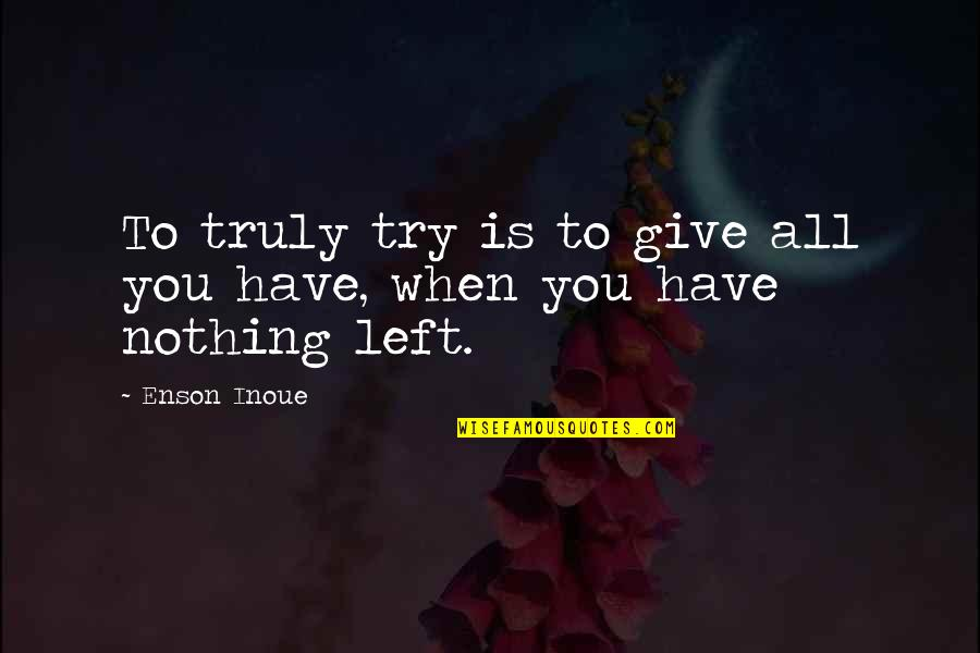 When You Have Nothing Left Quotes By Enson Inoue: To truly try is to give all you