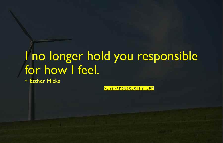 When You Have Nothing Left Quotes By Esther Hicks: I no longer hold you responsible for how