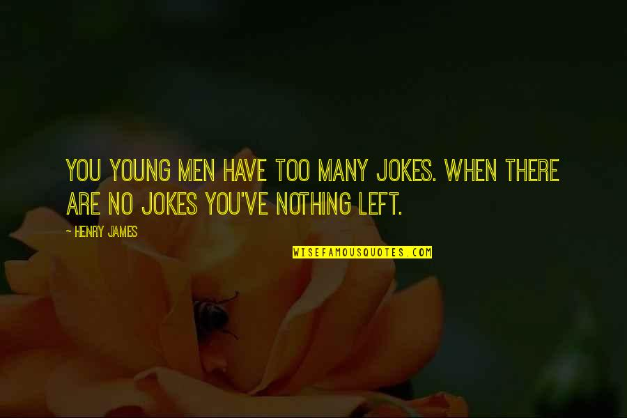 When You Have Nothing Left Quotes By Henry James: You young men have too many jokes. When