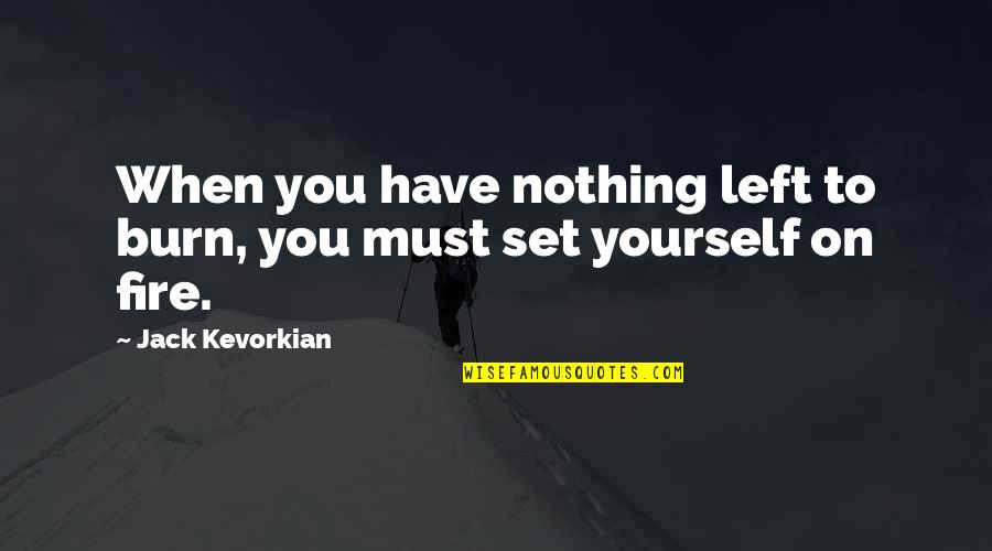 When You Have Nothing Left Quotes By Jack Kevorkian: When you have nothing left to burn, you