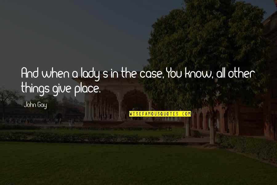 When You Know Your Place Quotes By John Gay: And when a lady's in the case, You