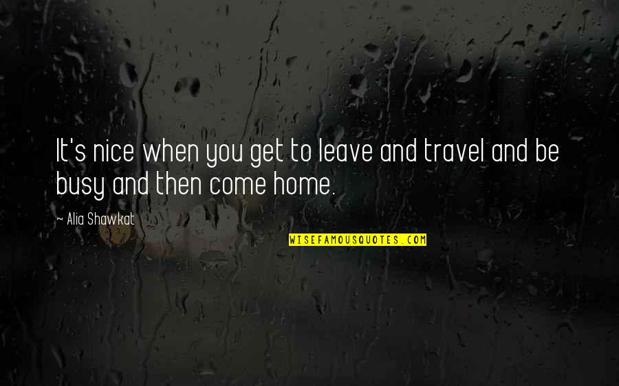 When You Leave Home Quotes By Alia Shawkat: It's nice when you get to leave and