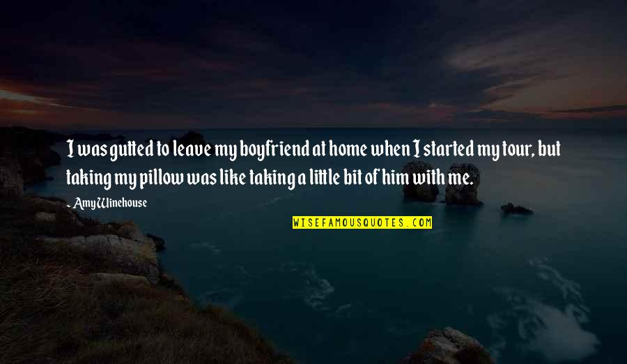 When You Leave Home Quotes By Amy Winehouse: I was gutted to leave my boyfriend at
