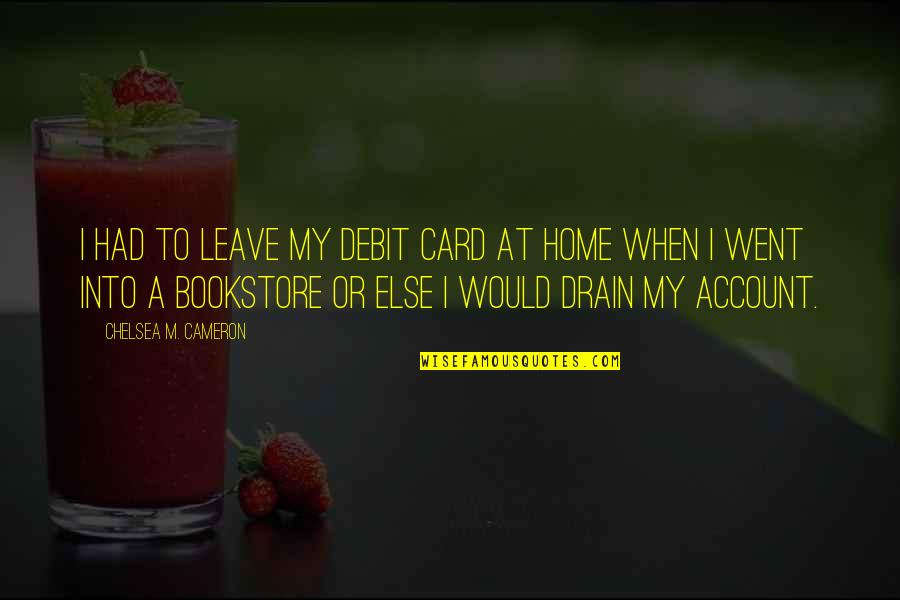 When You Leave Home Quotes By Chelsea M. Cameron: I had to leave my debit card at
