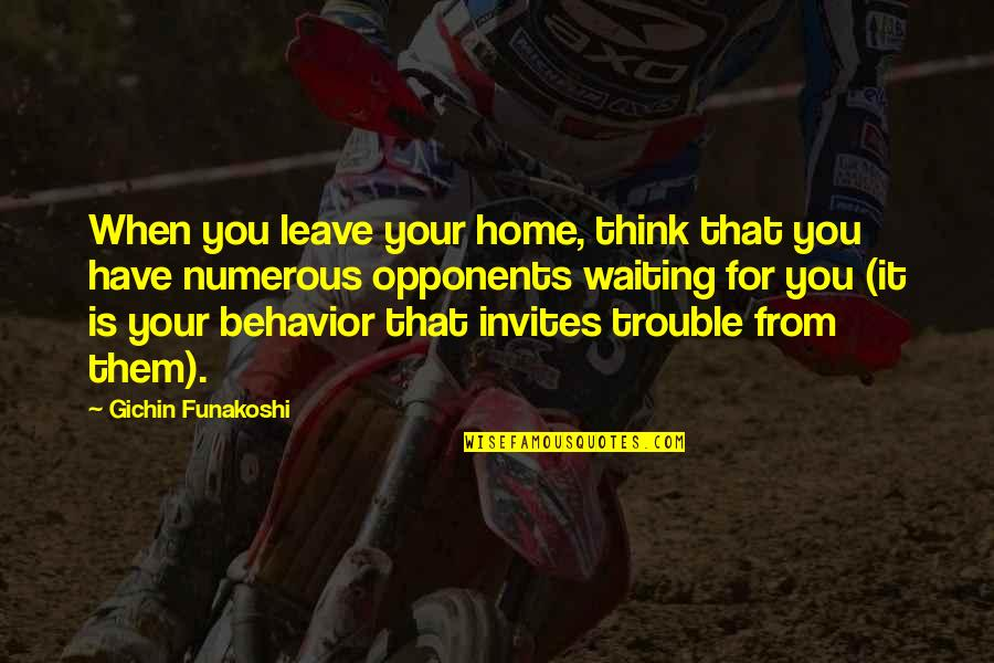 When You Leave Home Quotes By Gichin Funakoshi: When you leave your home, think that you