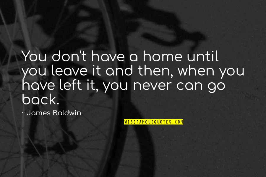 When You Leave Home Quotes By James Baldwin: You don't have a home until you leave