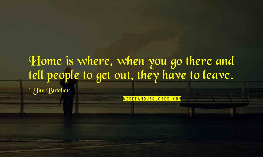 When You Leave Home Quotes By Jim Butcher: Home is where, when you go there and
