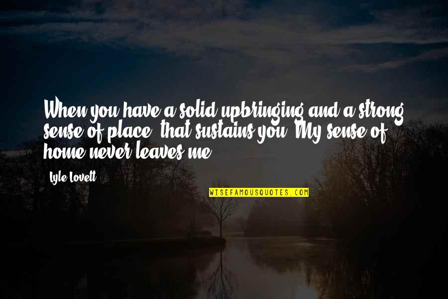 When You Leave Home Quotes By Lyle Lovett: When you have a solid upbringing and a