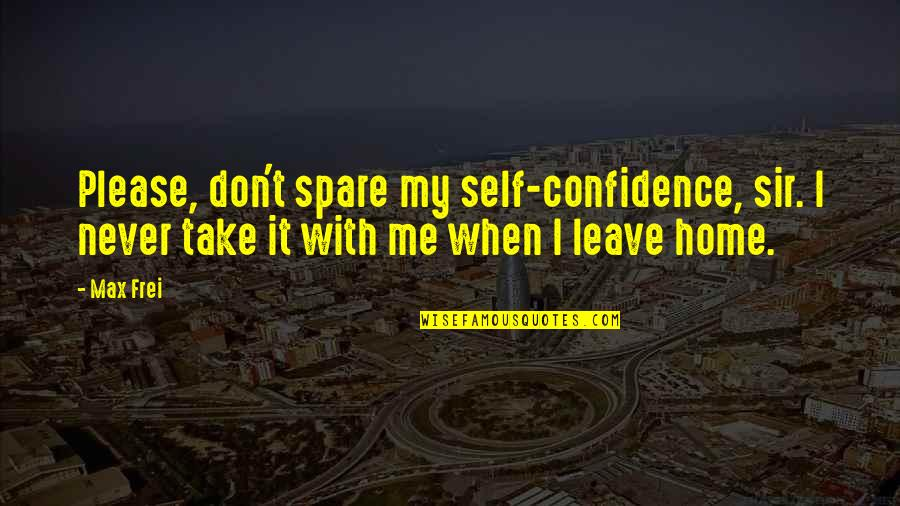 When You Leave Home Quotes By Max Frei: Please, don't spare my self-confidence, sir. I never