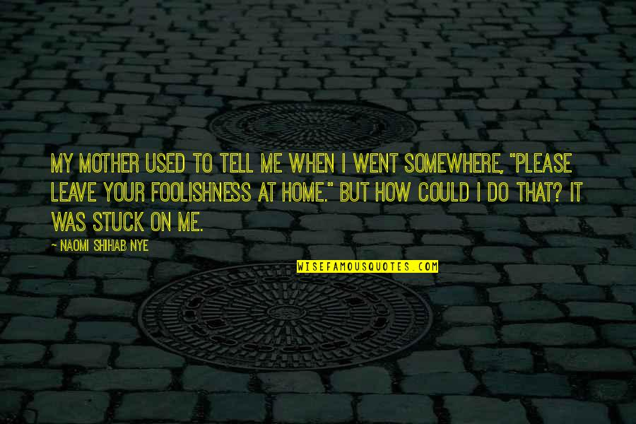 When You Leave Home Quotes By Naomi Shihab Nye: My mother used to tell me when I