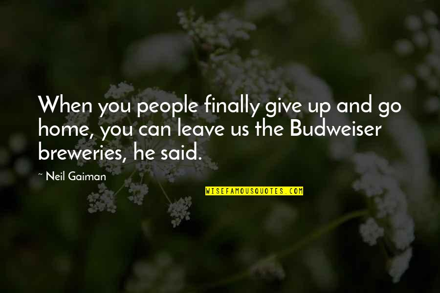 When You Leave Home Quotes By Neil Gaiman: When you people finally give up and go
