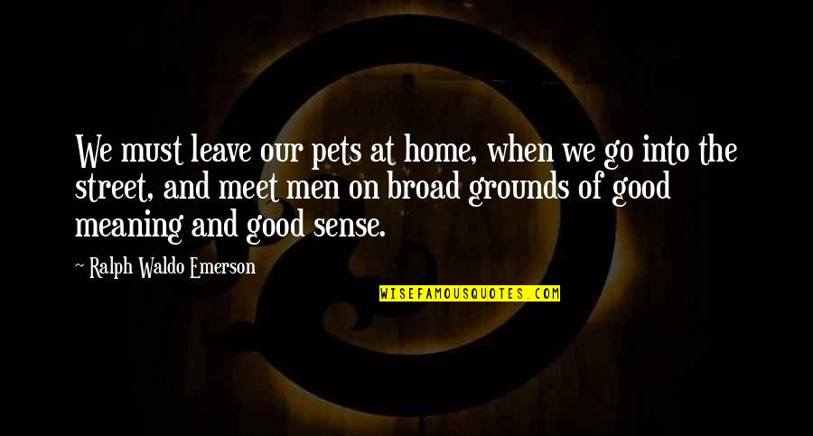 When You Leave Home Quotes By Ralph Waldo Emerson: We must leave our pets at home, when