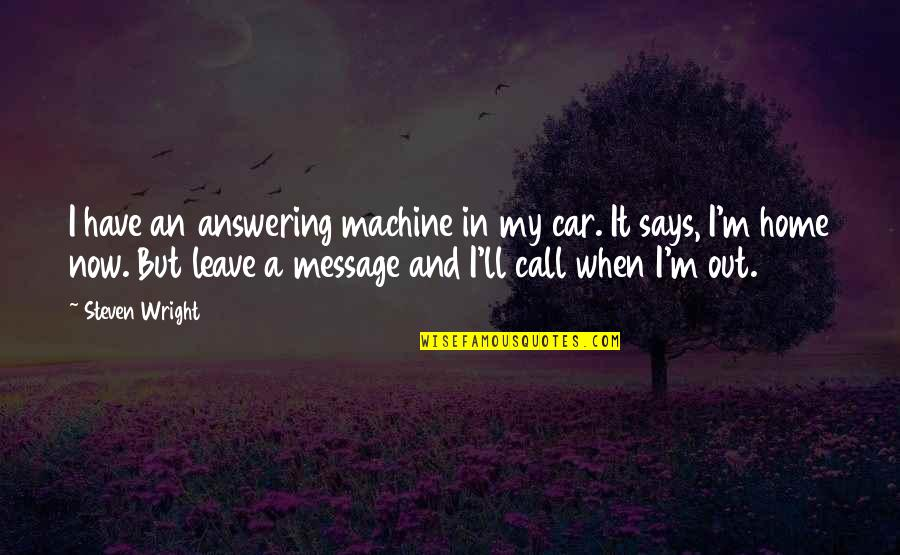 When You Leave Home Quotes By Steven Wright: I have an answering machine in my car.