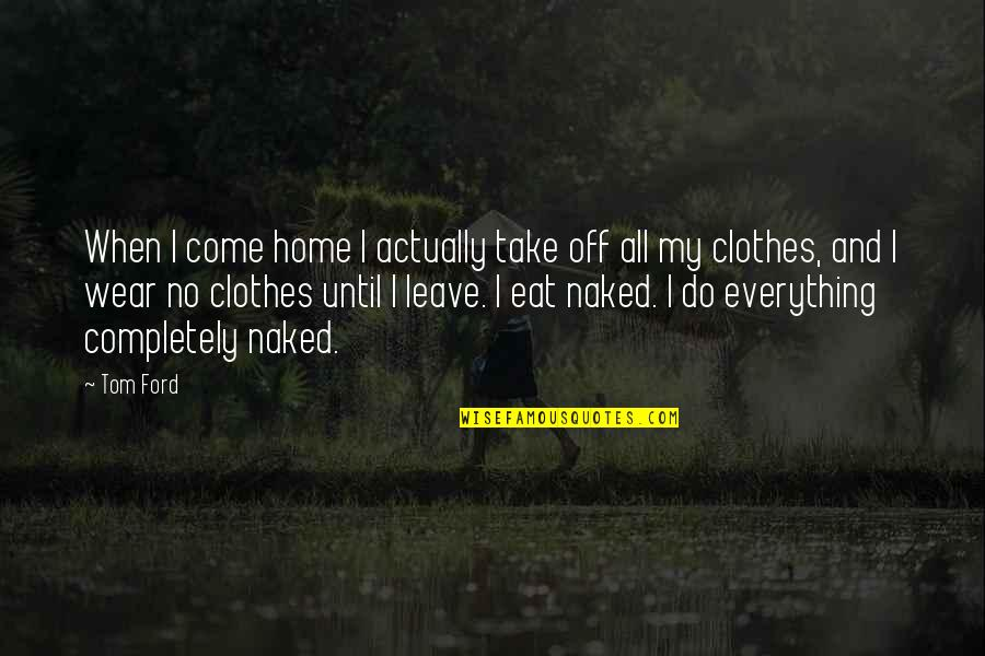 When You Leave Home Quotes By Tom Ford: When I come home I actually take off