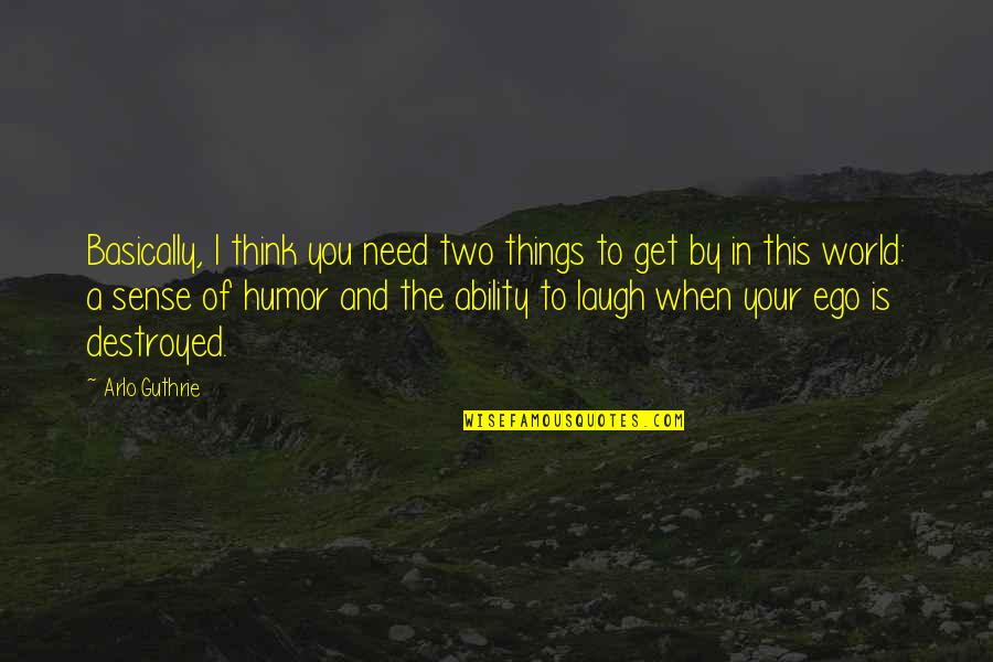 When You Need A Laugh Quotes By Arlo Guthrie: Basically, I think you need two things to