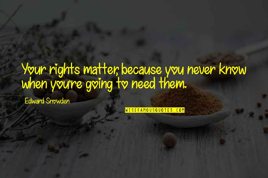 When You Need Them Most Quotes By Edward Snowden: Your rights matter, because you never know when