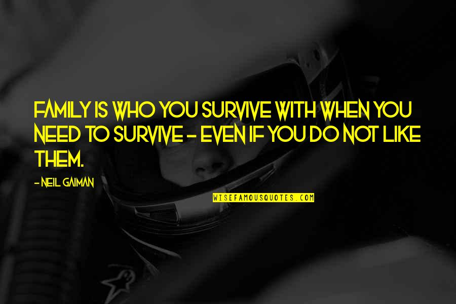 When You Need Them Most Quotes By Neil Gaiman: Family is who you survive with when you