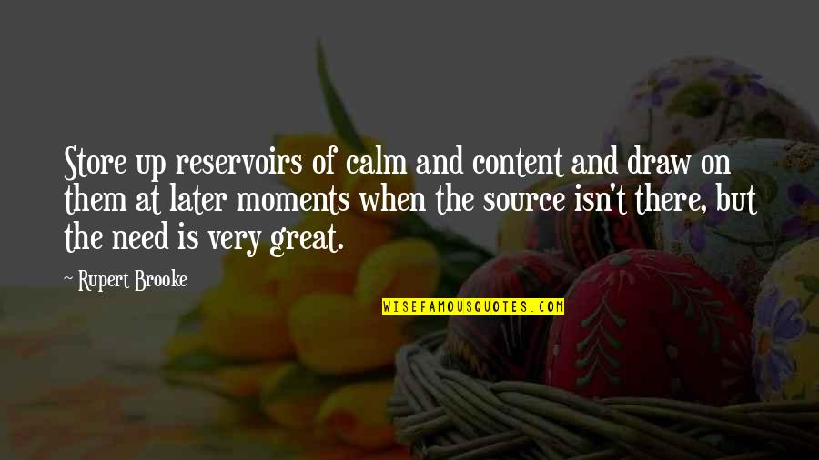 When You Need Them Most Quotes By Rupert Brooke: Store up reservoirs of calm and content and