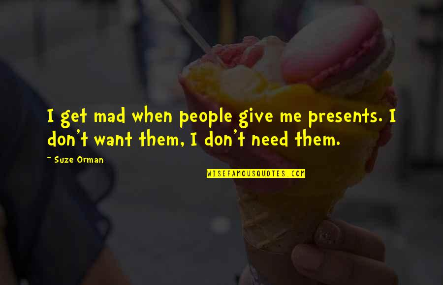 When You Need Them Most Quotes By Suze Orman: I get mad when people give me presents.