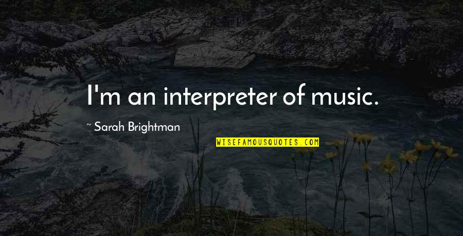 When You Think Everything Is Going Well Quotes By Sarah Brightman: I'm an interpreter of music.