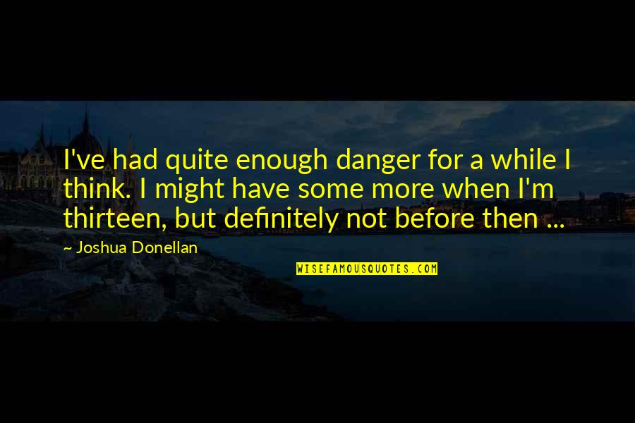 When You Think You've Had Enough Quotes By Joshua Donellan: I've had quite enough danger for a while